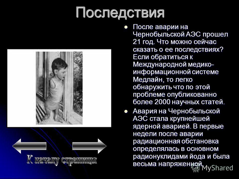 Последствия После аварии на Чернобыльской АЭС прошел 21 год. Что можно сейчас сказать о ее последствиях? Если обратиться к Международной медико- информационной системе Медлайн, то легко обнаружить что по этой проблеме опубликованно более 2000 научных