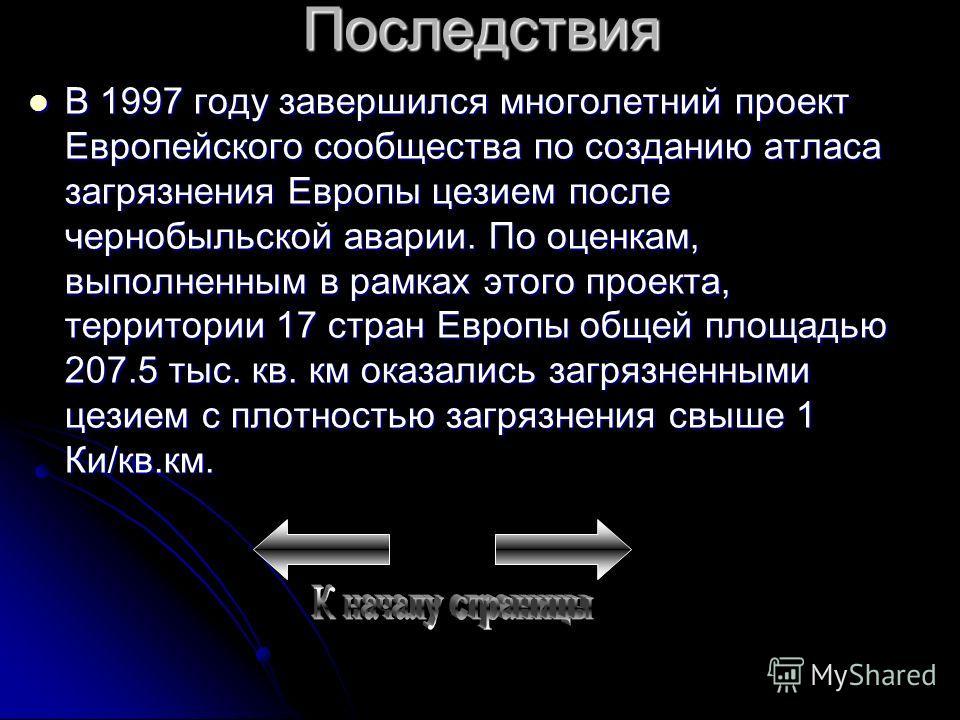 Последствия В 1997 году завершился многолетний проект Европейского сообщества по созданию атласа загрязнения Европы цезием после чернобыльской аварии. По оценкам, выполненным в рамках этого проекта, территории 17 стран Европы общей площадью 207.5 тыс