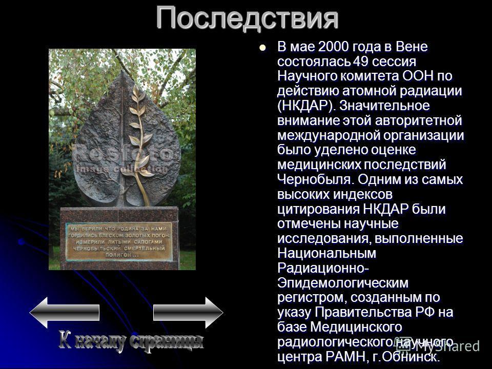 Последствия В мае 2000 года в Вене состоялась 49 сессия Научного комитета ООН по действию атомной радиации (НКДАР). Значительное внимание этой авторитетной международной организации было уделено оценке медицинских последствий Чернобыля. Одним из самы