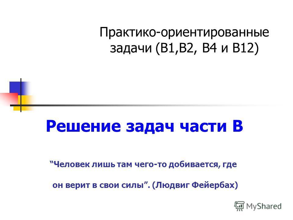 Решение задач части В Человек лишь там чего-то добивается, где он верит в свои силы. (Людвиг Фейербах) Практико-ориентированные задачи (В1,В2, В4 и В12)