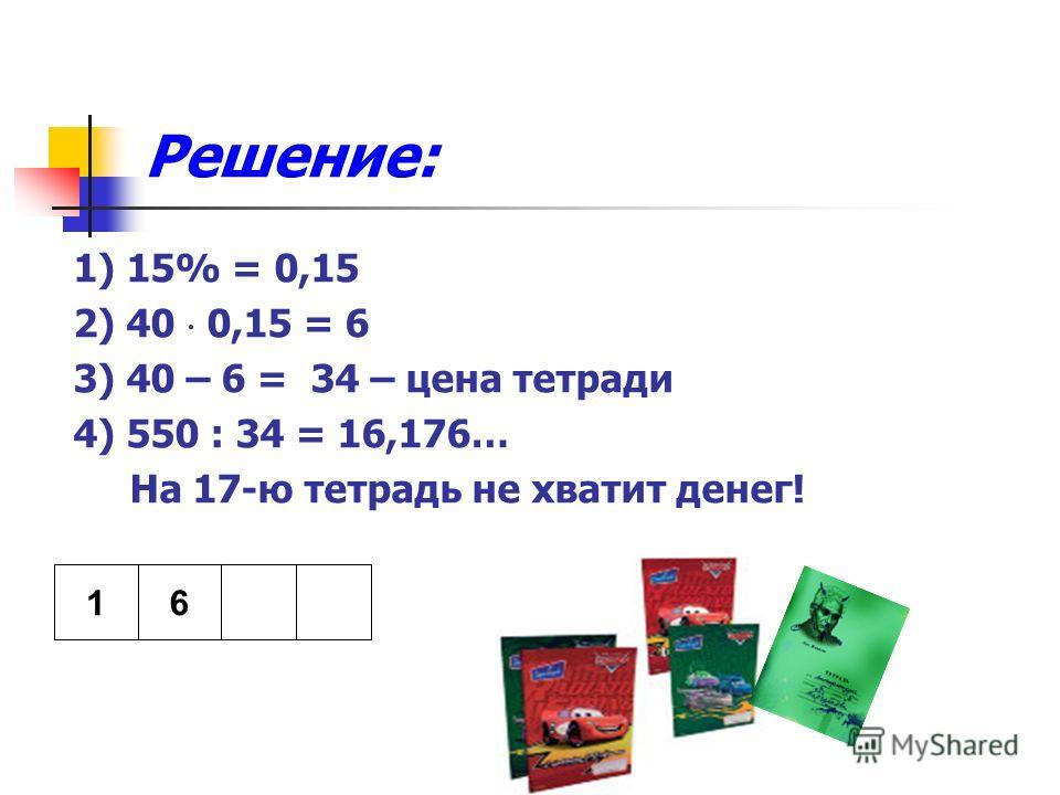 Решение: 1) 15% = 0,15 2) 40 0,15 = 6 3) 40 – 6 = 34 – цена тетради 4) 550 : 34 = 16,176… На 17-ю тетрадь не хватит денег! 1 6