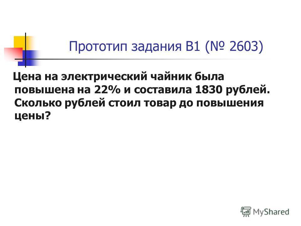 Прототип задания B1 ( 2603) Цена на электрический чайник была повышена на 22% и составила 1830 рублей. Сколько рублей стоил товар до повышения цены?