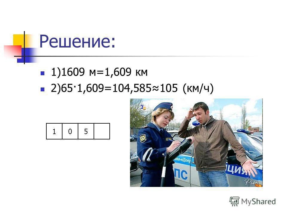 Решение: 1)1609 м=1,609 км 2)65·1,609=104,585105 (км/ч) 105