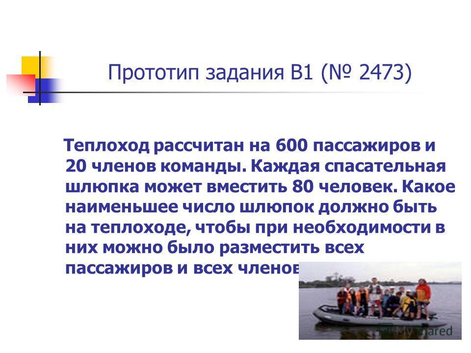 Прототип задания B1 ( 2473) Теплоход рассчитан на 600 пассажиров и 20 членов команды. Каждая спасательная шлюпка может вместить 80 человек. Какое наименьшее число шлюпок должно быть на теплоходе, чтобы при необходимости в них можно было разместить вс