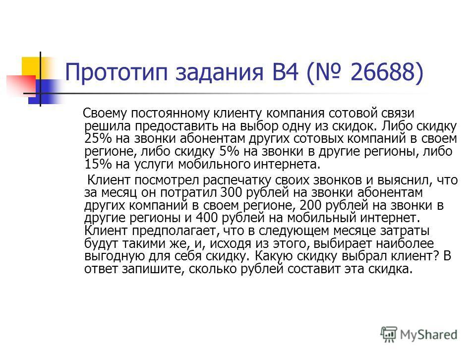 Прототип задания B4 ( 26688) Своему постоянному клиенту компания сотовой связи решила предоставить на выбор одну из скидок. Либо скидку 25% на звонки абонентам других сотовых компаний в своем регионе, либо скидку 5% на звонки в другие регионы, либо 1