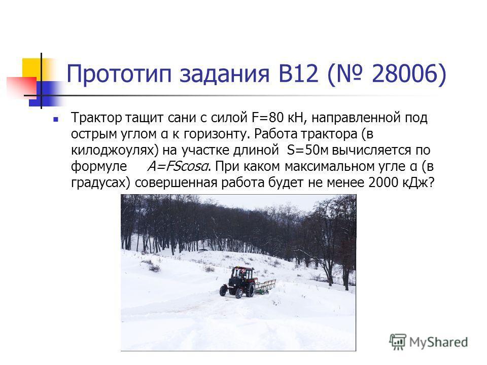 Прототип задания B12 ( 28006) Трактор тащит сани с силой F=80 кН, направленной под острым углом α к горизонту. Работа трактора (в килоджоулях) на участке длиной S=50м вычисляется по формуле A=FScosα. При каком максимальном угле α (в градусах) совершe