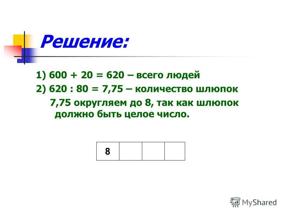 Решение: 1) 600 + 20 = 620 – всего людей 2) 620 : 80 = 7,75 – количество шлюпок 7,75 округляем до 8, так как шлюпок должно быть целое число. 8