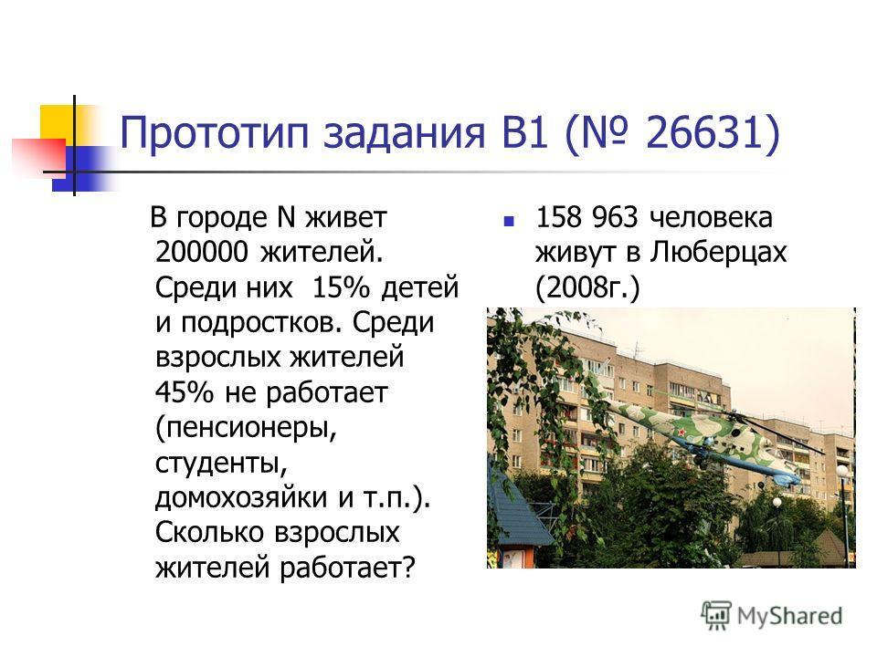 Прототип задания B1 ( 26631) В городе N живет 200000 жителей. Среди них 15% детей и подростков. Среди взрослых жителей 45% не работает (пенсионеры, студенты, домохозяйки и т.п.). Сколько взрослых жителей работает? 158 963 человека живут в Люберцах (2