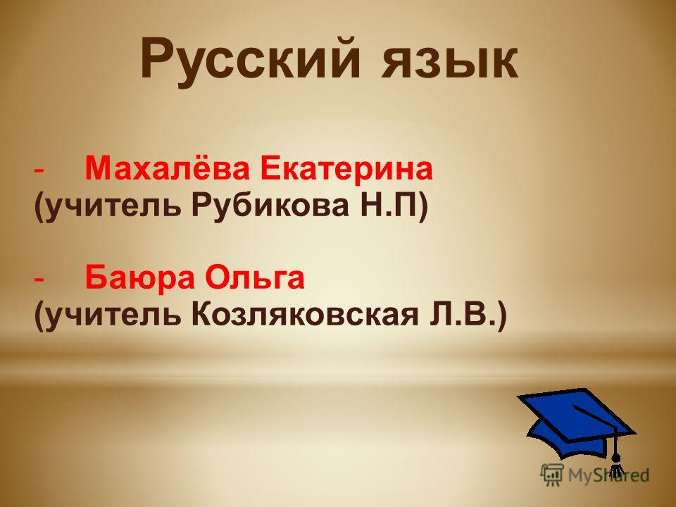 Русский язык -Махалёва Екатерина (учитель Рубикова Н.П) -Баюра Ольга (учитель Козляковская Л.В.)