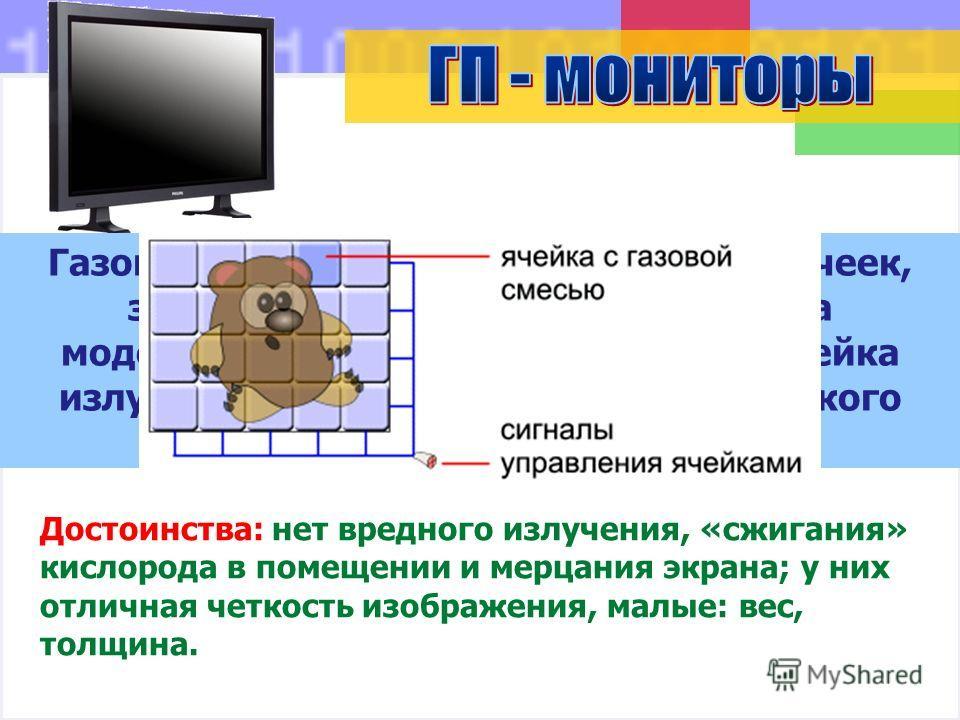 Достоинства: нет вредного излучения, «сжигания» кислорода в помещении и мерцания экрана; у них отличная четкость изображения, малые: вес, толщина. Газоплазменный экран матрица из ячеек, заполненных газом. Каждая ячейка моделирует пиксель изображения.