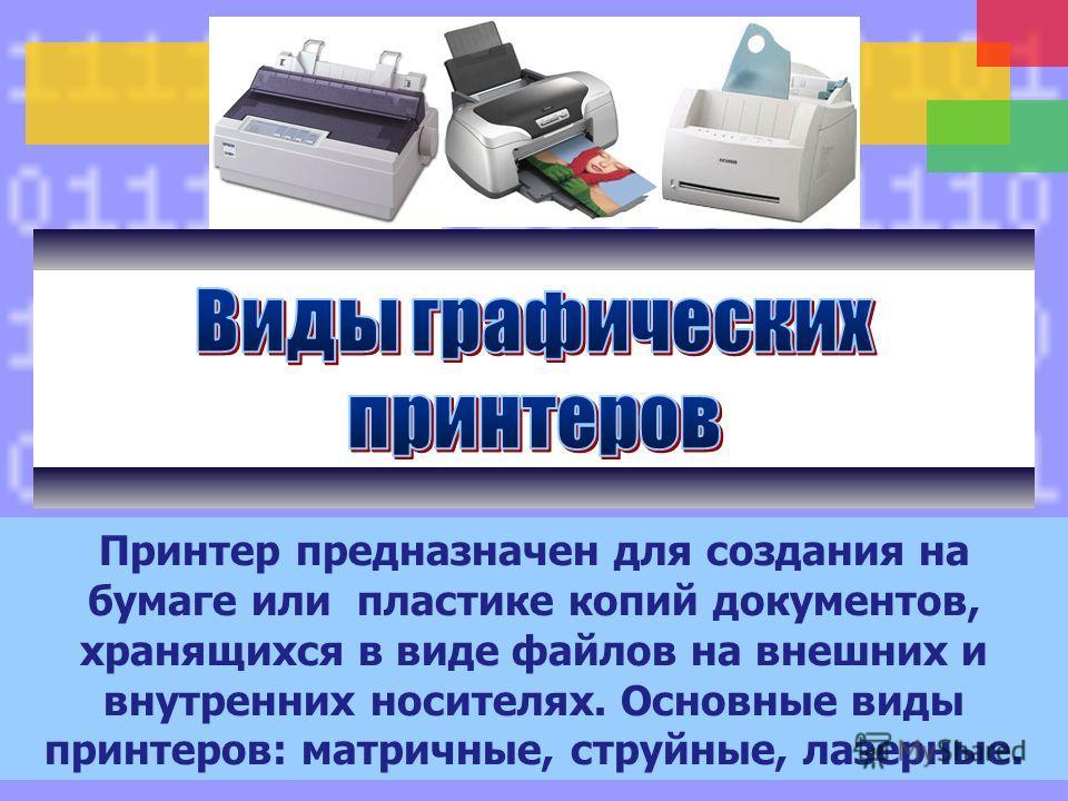 Принтер предназначен для создания на бумаге или пластике копий документов, хранящихся в виде файлов на внешних и внутренних носителях. Основные виды принтеров: матричные, струйные, лазерные.