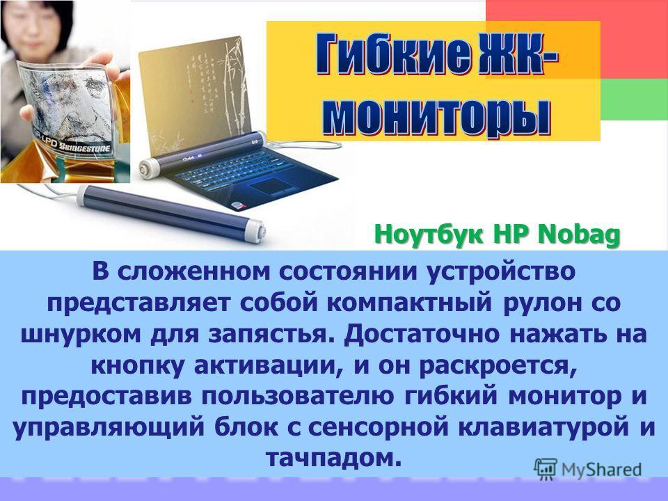 Ноутбук HP Nobag Ноутбук HP Nobag В сложенном состоянии устройство представляет собой компактный рулон со шнурком для запястья. Достаточно нажать на кнопку активации, и он раскроется, предоставив пользователю гибкий монитор и управляющий блок с сенсо