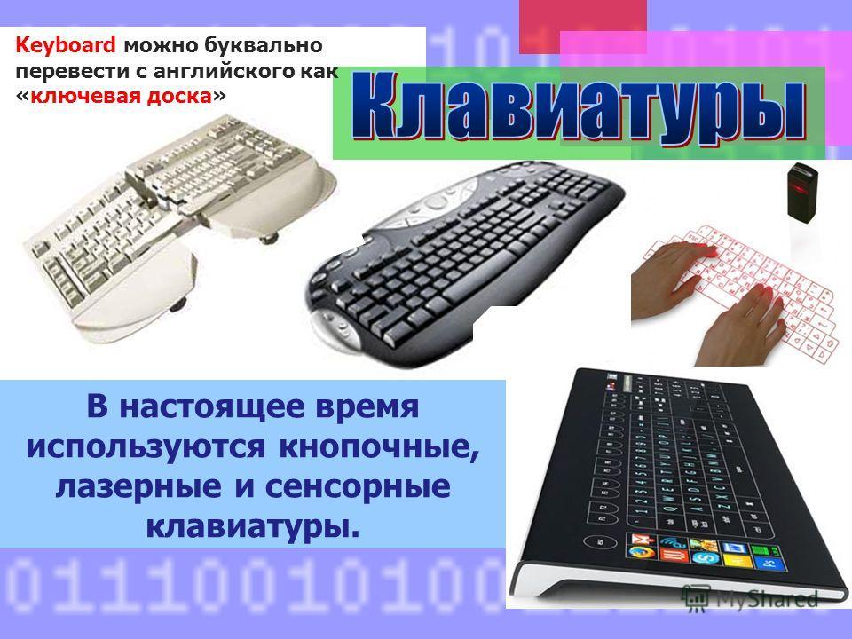 Keyboard можно буквально перевести с английского как «ключевая доска» В настоящее время используются кнопочные, лазерные и сенсорные клавиатуры.
