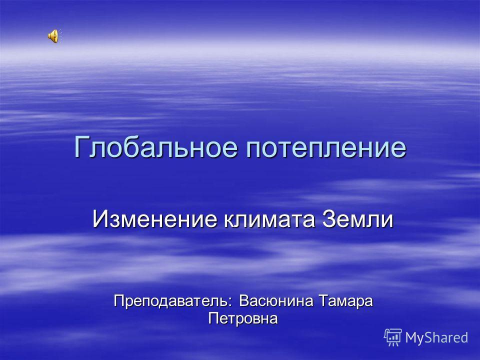 Глобальное потепление Изменение климата Земли Преподаватель: Васюнина Тамара Петровна