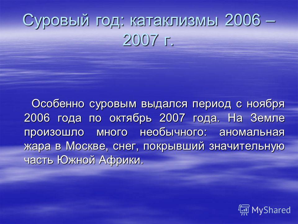 Суровый год: катаклизмы 2006 – 2007 г. Особенно суровым выдался период с ноября 2006 года по октябрь 2007 года. На Земле произошло много необычного: аномальная жара в Москве, снег, покрывший значительную часть Южной Африки. Особенно суровым выдался п