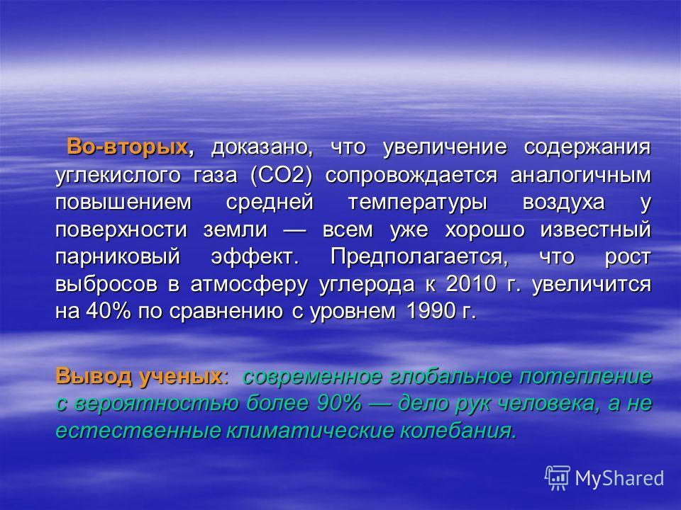 Во-вторых, доказано, что увеличение содержания углекислого газа (СО2) сопровождается аналогичным повышением средней температуры воздуха у поверхности земли всем уже хорошо известный парниковый эффект. Предполагается, что рост выбросов в атмосферу угл