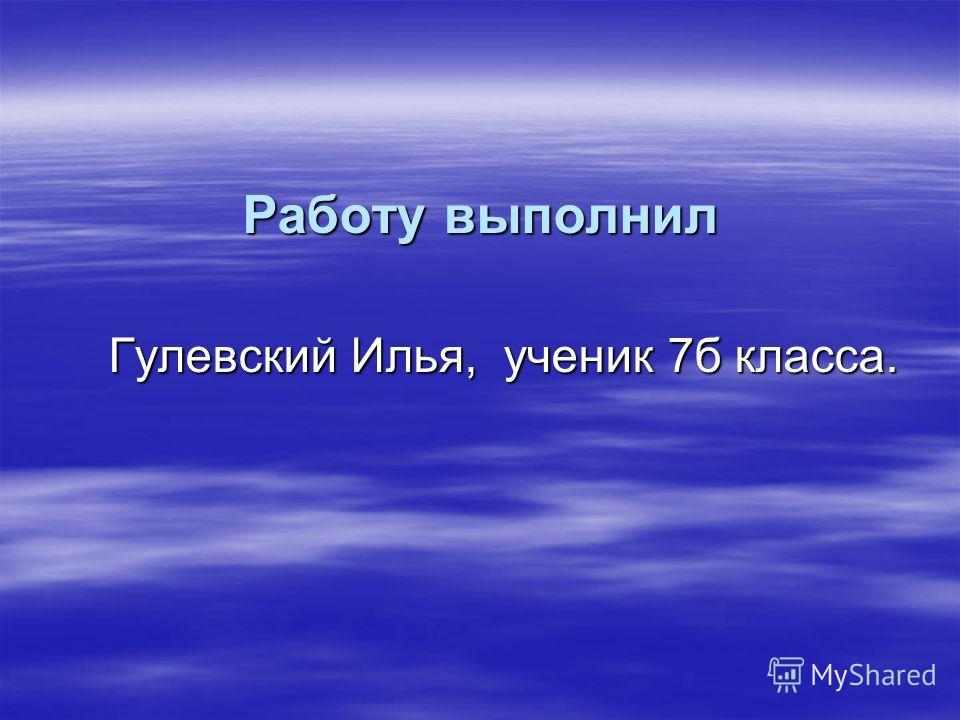 Работу выполнил Работу выполнил Гулевский Илья, ученик 7б класса. Гулевский Илья, ученик 7б класса.