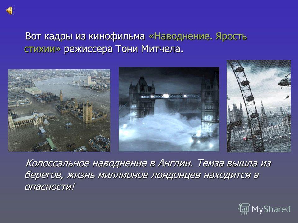 Вот кадры из кинофильма «Наводнение. Ярость стихии» режиссера Тони Митчела. Вот кадры из кинофильма «Наводнение. Ярость стихии» режиссера Тони Митчела. Колоссальное наводнение в Англии. Темза вышла из берегов, жизнь миллионов лондонцев находится в оп