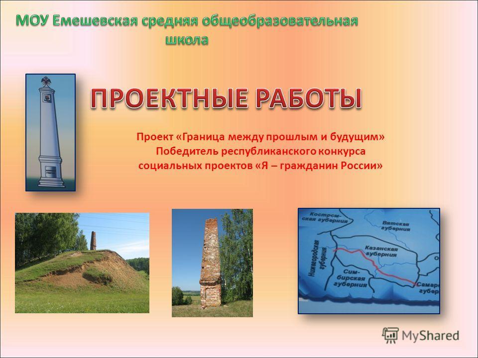 Проект «Граница между прошлым и будущим» Победитель республиканского конкурса социальных проектов «Я – гражданин России»