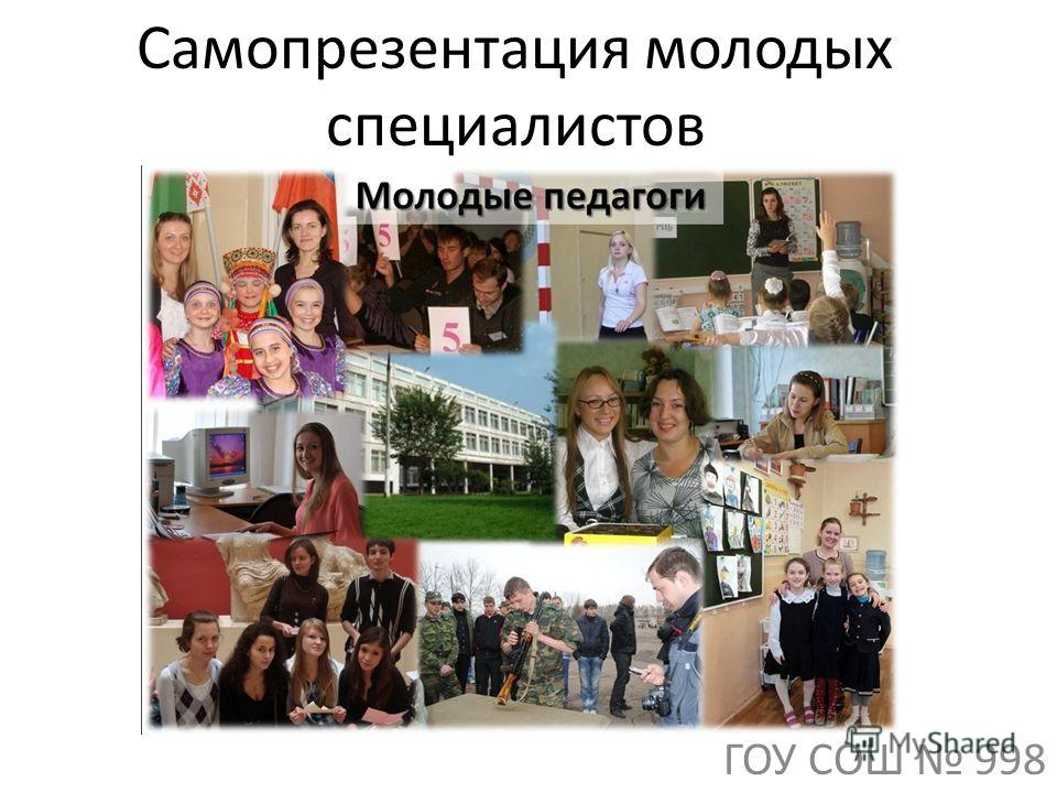 Самопрезентация молодых специалистов ГОУ СОШ 998