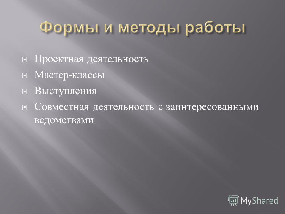 Проектная деятельность Мастер - классы Выступления Совместная деятельность с заинтересованными ведомствами