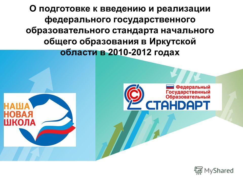 LOGO О подготовке к введению и реализации федерального государственного образовательного стандарта начального общего образования в Иркутской области в 2010-2012 годах