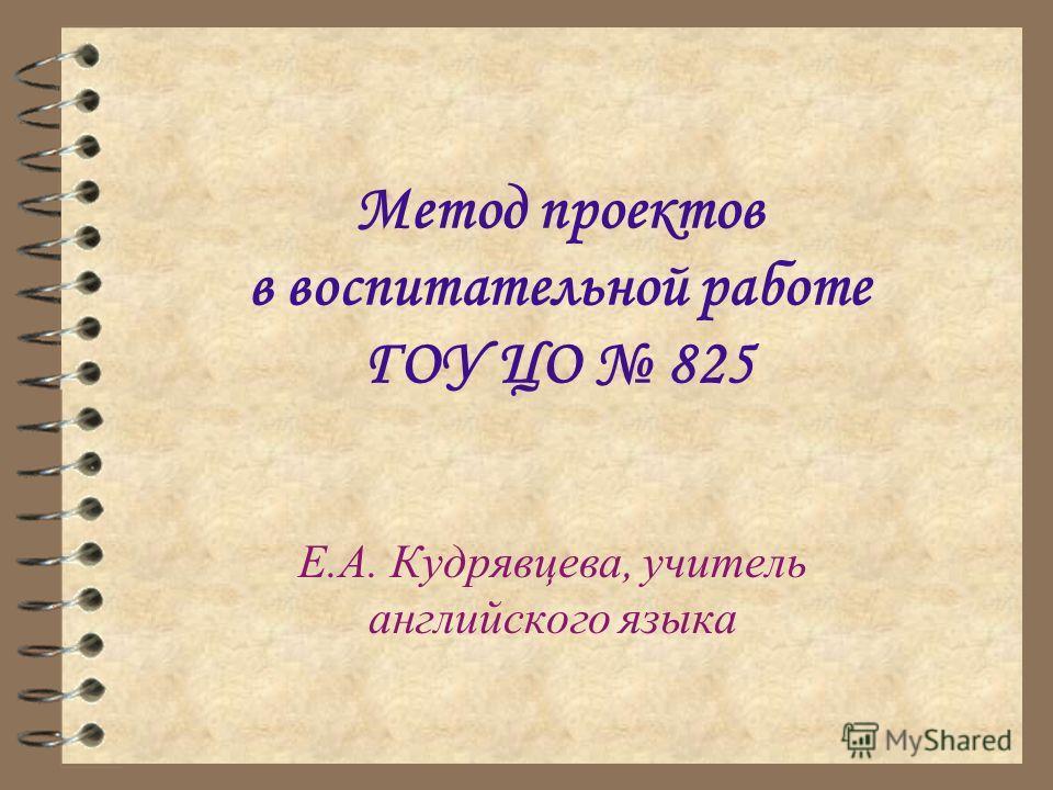 Метод проектов в воспитательной работе ГОУ ЦО 825 Е.А. Кудрявцева, учитель английского языка