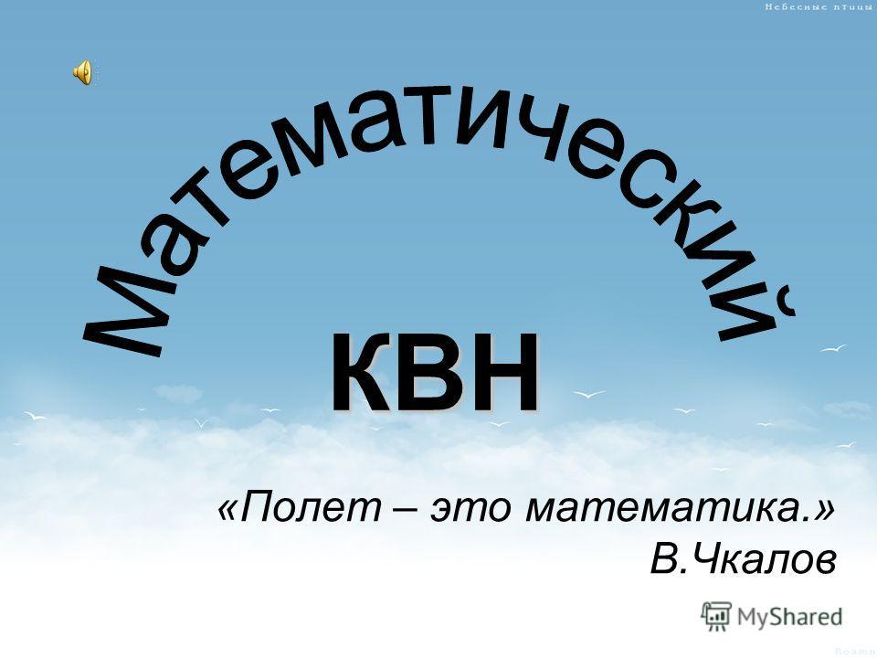 КВН «Полет – это математика.» В.Чкалов