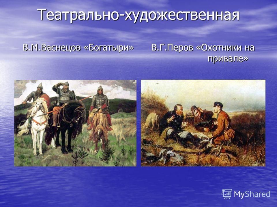 Театрально-художественная В.М.Васнецов «Богатыри» В.Г.Перов «Охотники на привале»