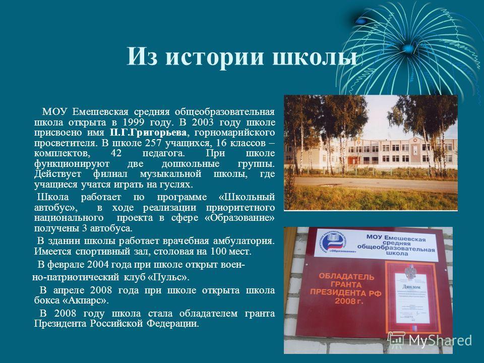 Из истории школы МОУ Емешевская средняя общеобразовательная школа открыта в 1999 году. В 2003 году школе присвоено имя П.Г.Григорьева, горномарийского просветителя. В школе 257 учащихся, 16 классов – комплектов, 42 педагога. При школе функционируют д