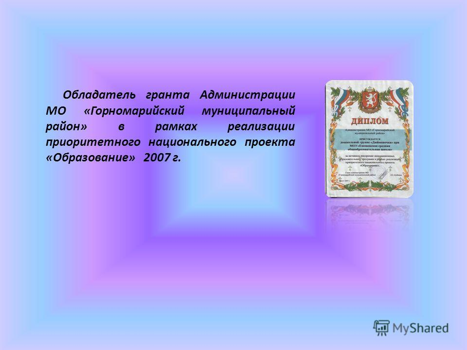 Обладатель гранта Администрации МО «Горномарийский муниципальный район» в рамках реализации приоритетного национального проекта «Образование» 2007 г.