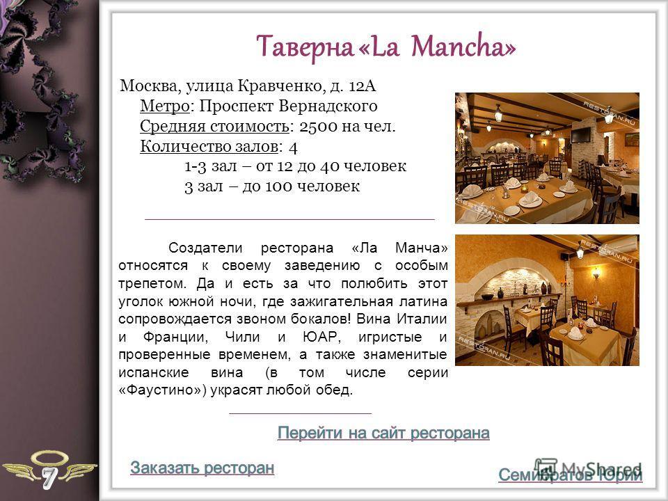 Таверна «La Mancha» Cоздатели ресторана «Ла Манча» относятся к своему заведению с особым трепетом. Да и есть за что полюбить этот уголок южной ночи, где зажигательная латина сопровождается звоном бокалов! Вина Италии и Франции, Чили и ЮАР, игристые и