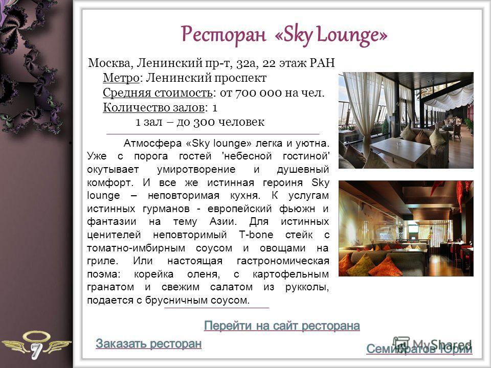 Ресторан «Sky Lounge» Атмосфера «Sky lounge» легка и уютна. Уже с порога гостей 'небесной гостиной' окутывает умиротворение и душевный комфорт. И все же истинная героиня Sky lounge – неповторимая кухня. К услугам истинных гурманов - европейский фьюжн