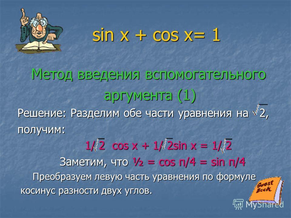 sin x + cos x= 1 sin x + cos x= 1 Метод введения вспомогательного Метод введения вспомогательного аргумента (1) аргумента (1) Решение: Разделим обе части уравнения на 2, получим: 1/ 2 cos x + 1/ 2sin x = 1/ 2 1/ 2 cos x + 1/ 2sin x = 1/ 2 Заметим, чт