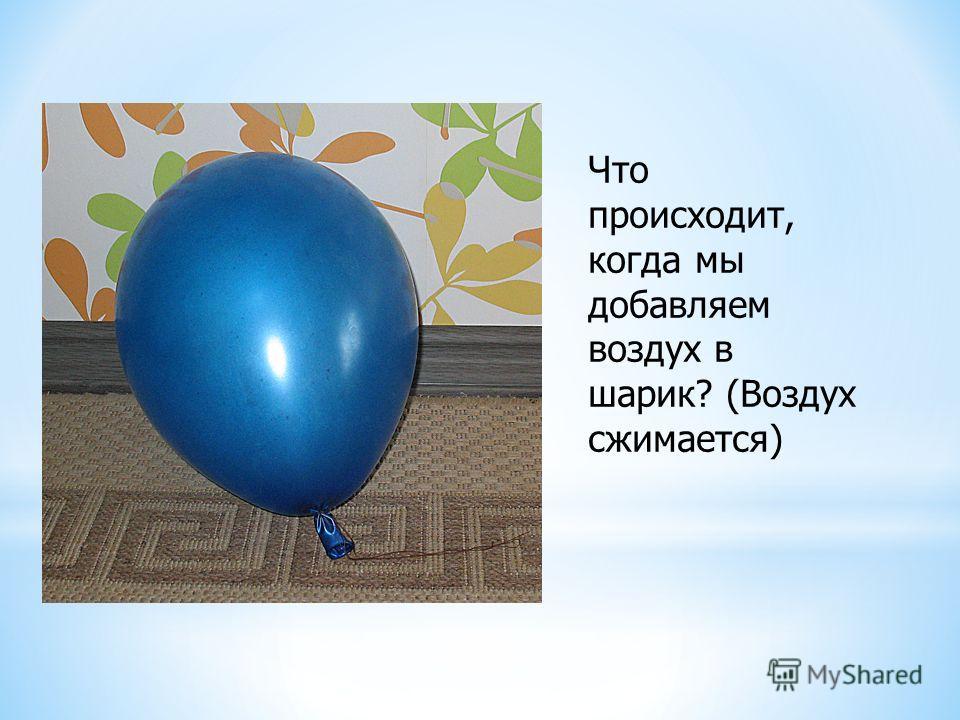 Что происходит, когда мы добавляем воздух в шарик? (Воздух сжимается)