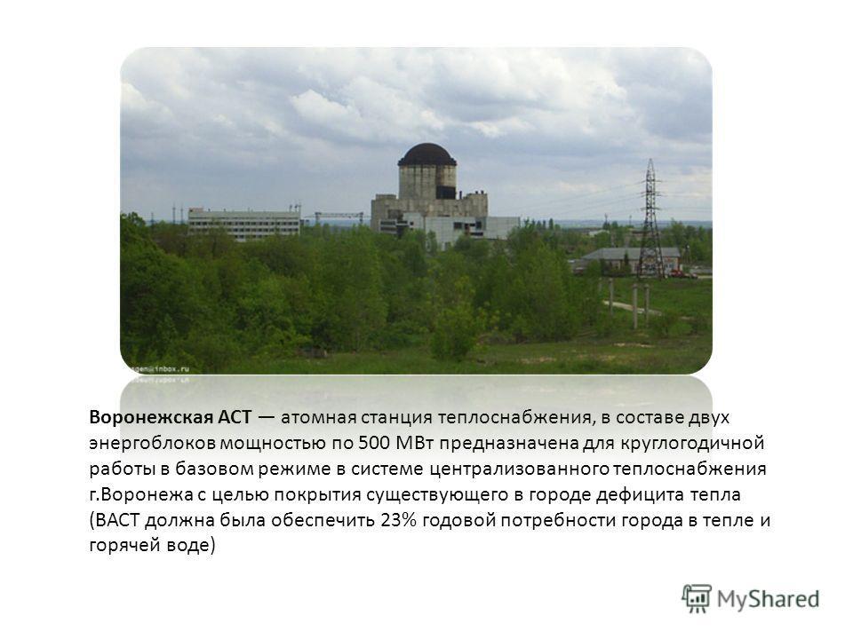 Воронежская АСТ атомная станция теплоснабжения, в составе двух энергоблоков мощностью по 500 МВт предназначена для круглогодичной работы в базовом режиме в системе централизованного теплоснабжения г.Воронежа с целью покрытия существующего в городе де