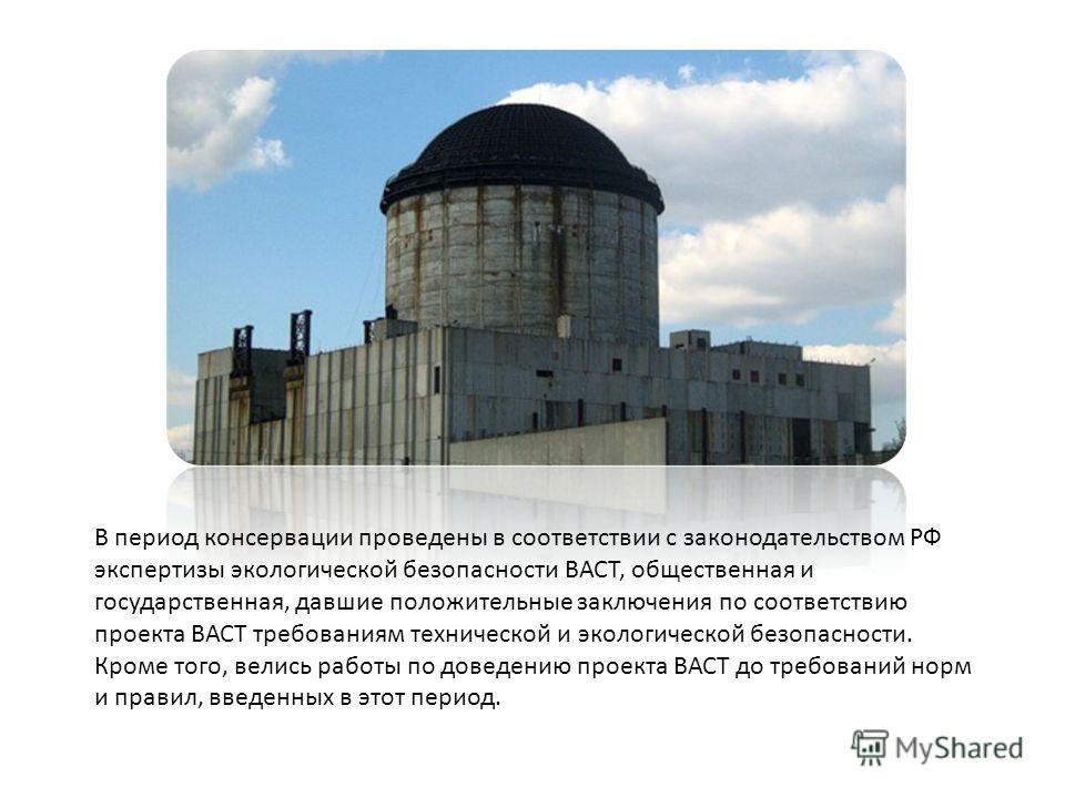 В период консервации проведены в соответствии с законодательством РФ экспертизы экологической безопасности ВАСТ, общественная и государственная, давшие положительные заключения по соответствию проекта ВАСТ требованиям технической и экологической безо