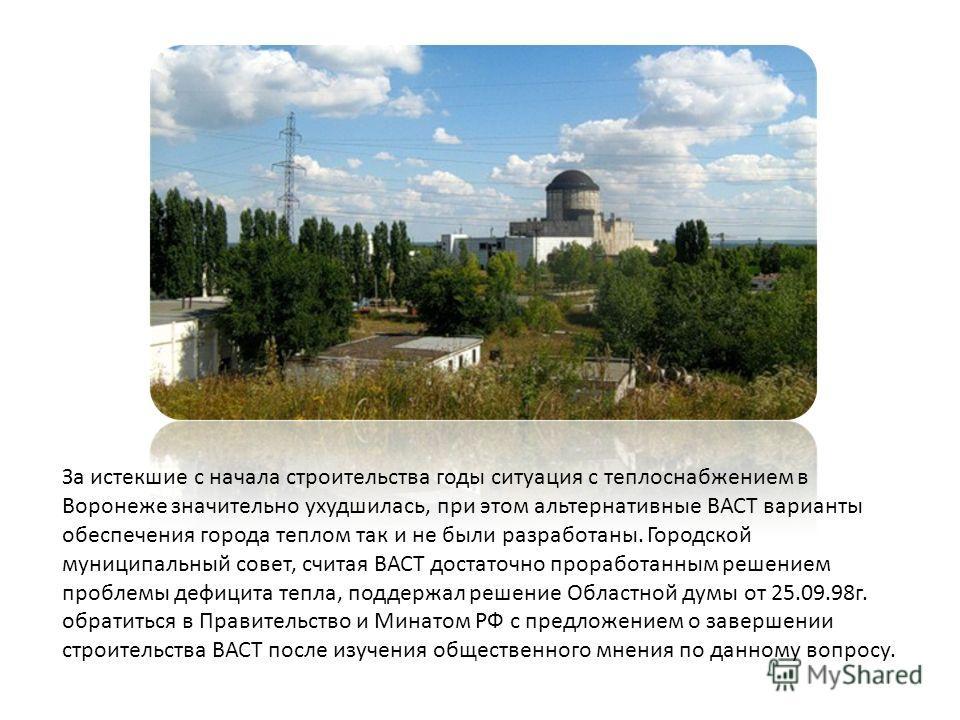 За истекшие с начала строительства годы ситуация с теплоснабжением в Воронеже значительно ухудшилась, при этом альтернативные ВАСТ варианты обеспечения города теплом так и не были разработаны. Городской муниципальный совет, считая ВАСТ достаточно про