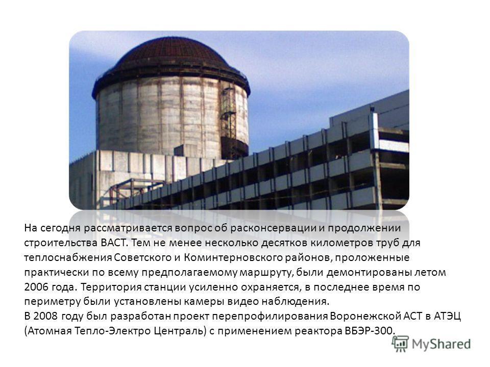 На сегодня рассматривается вопрос об расконсервации и продолжении строительства ВАСТ. Тем не менее несколько десятков километров труб для теплоснабжения Советского и Коминтерновского районов, проложенные практически по всему предполагаемому маршруту,