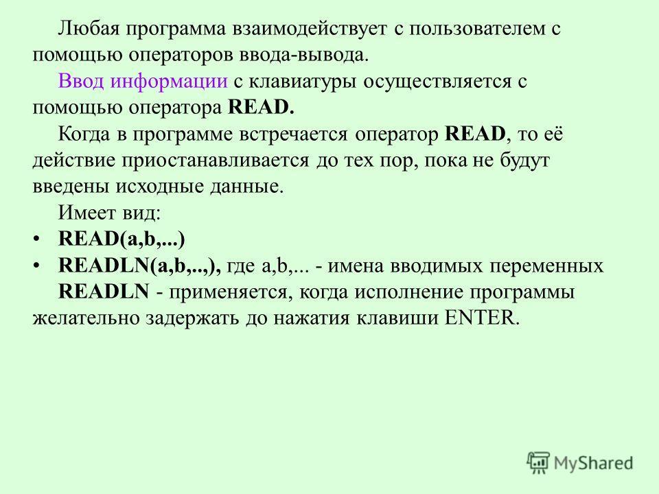 Любая программа взаимодействует с пользователем с помощью операторов ввода-вывода. Ввод информации с клавиатуры осуществляется с помощью оператора READ. Когда в программе встречается оператор READ, то её действие приостанавливается до тех пор, пока н