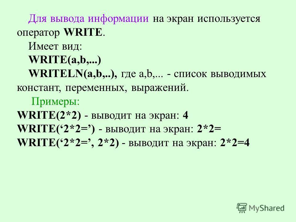 Для вывода информации на экран используется оператор WRITE. Имеет вид: WRITE(а,b,...) WRITELN(а,b,..), где а,b,... - список выводимых констант, переменных, выражений. Примеры: WRITE(2*2) - выводит на экран: 4 WRITE(2*2=) - выводит на экран: 2*2= WRIT