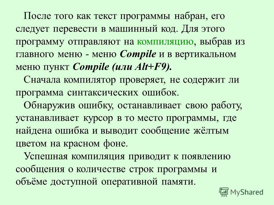 После того как текст программы набран, его следует перевести в машинный код. Для этого программу отправляют на компиляцию, выбрав из главного меню - меню Compile и в вертикальном меню пункт Compile (или Alt+F9). Сначала компилятор проверяет, не содер