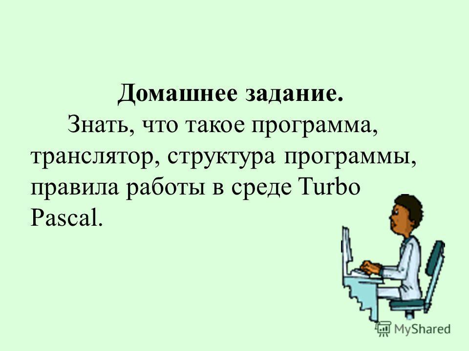 Домашнее задание. Знать, что такое программа, транслятор, структура программы, правила работы в среде Turbo Pascal.