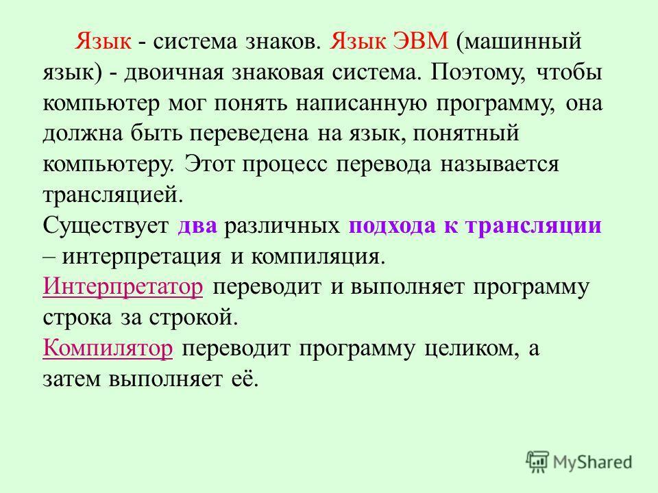 Язык - система знаков. Язык ЭВМ (машинный язык) - двоичная знаковая система. Поэтому, чтобы компьютер мог понять написанную программу, она должна быть переведена на язык, понятный компьютеру. Этот процесс перевода называется трансляцией. Существует д
