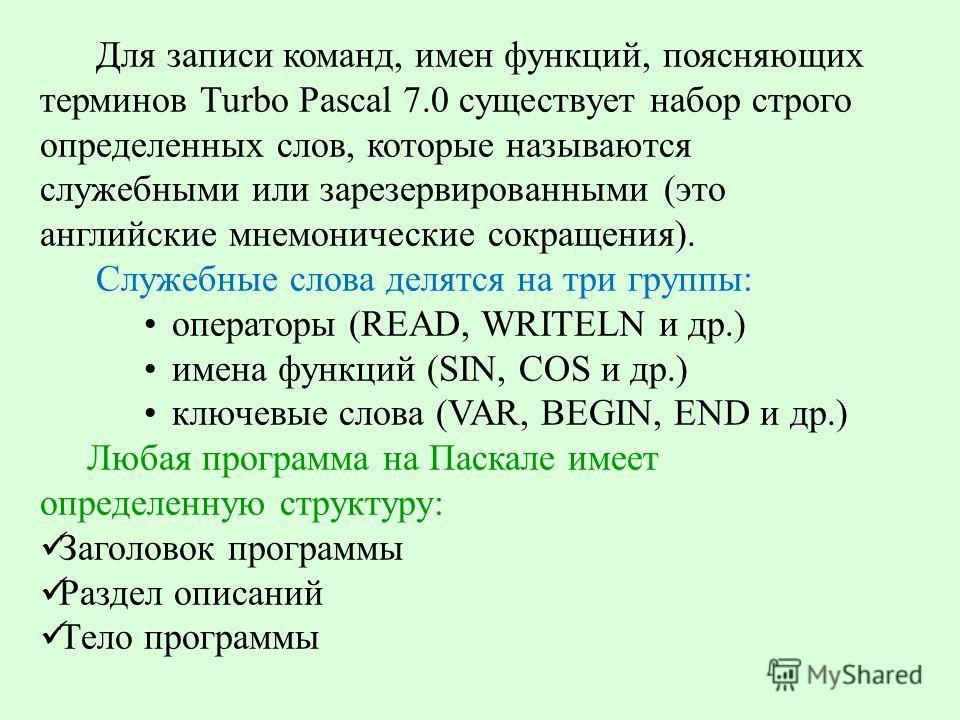 Для записи команд, имен функций, поясняющих терминов Turbo Pascal 7.0 существует набор строго определенных слов, которые называются служебными или зарезервированными (это английские мнемонические сокращения). Служебные слова делятся на три группы: оп