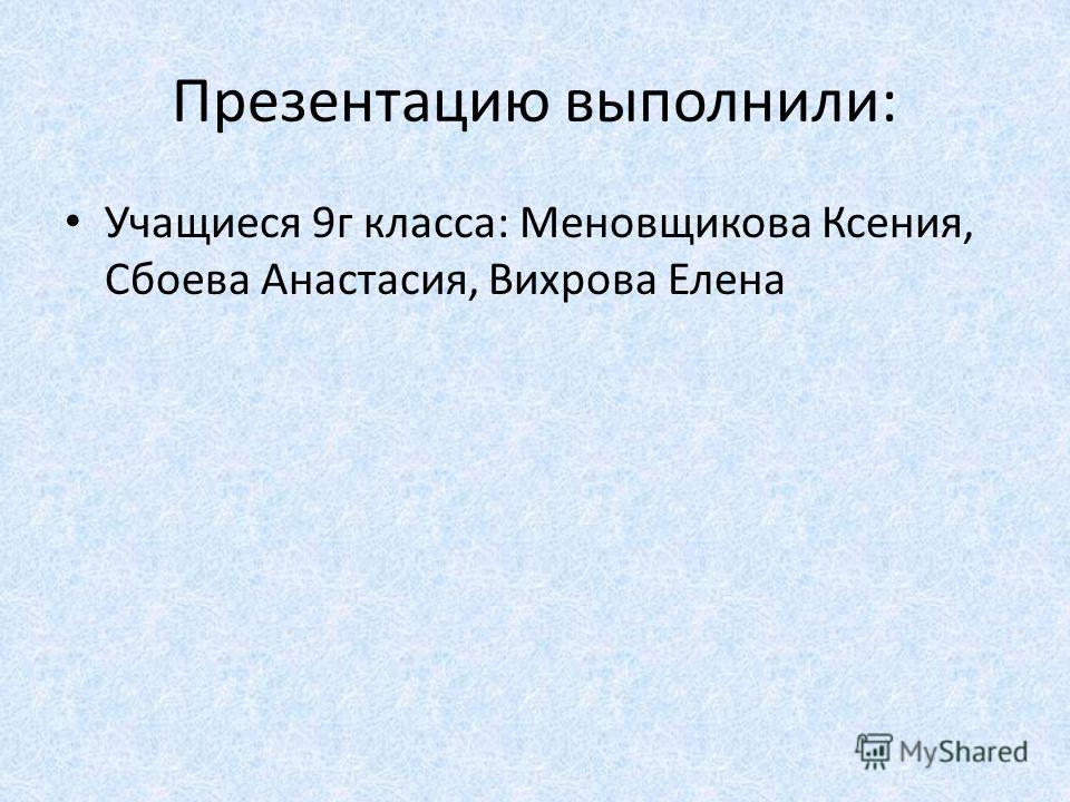 Презентацию выполнили: Учащиеся 9г класса: Меновщикова Ксения, Сбоева Анастасия, Вихрова Елена