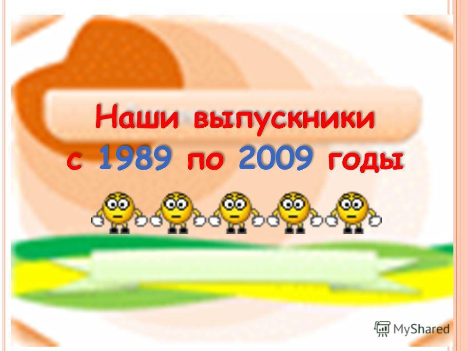 Наши выпускники с 1989 по 2009 годы Наши выпускники с 1989 по 2009 годы