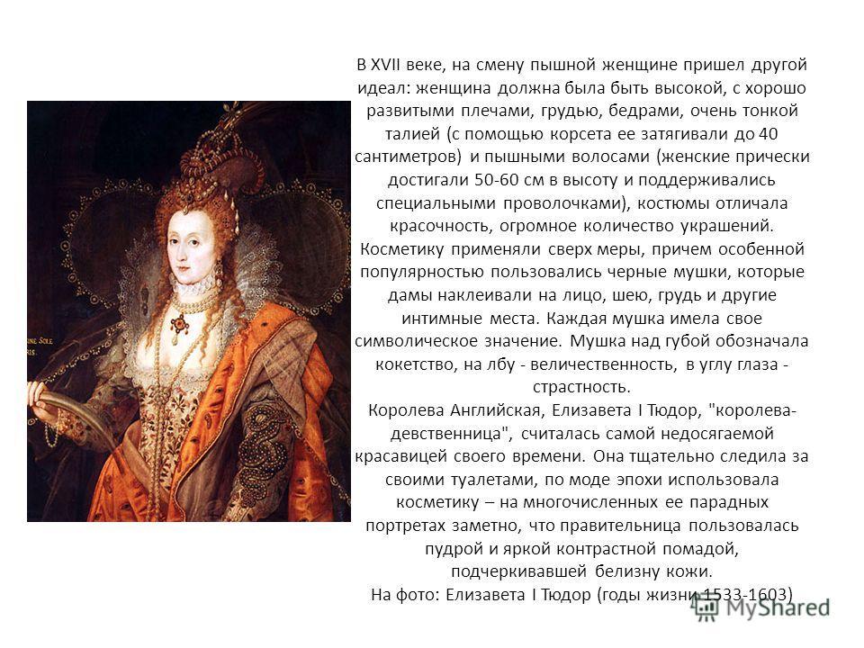 В XVII веке, на смену пышной женщине пришел другой идеал: женщина должна была быть высокой, с хорошо развитыми плечами, грудью, бедрами, очень тонкой талией (с помощью корсета ее затягивали до 40 сантиметров) и пышными волосами (женские прически дост