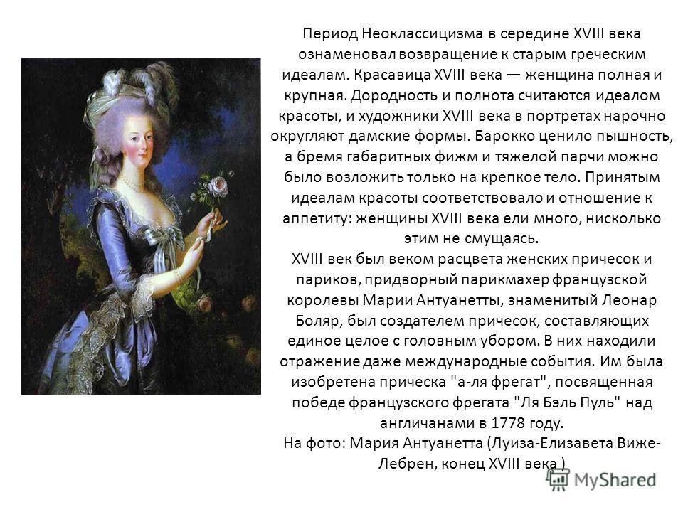 Период Неоклассицизма в середине XVIII века ознаменовал возвращение к старым греческим идеалам. Красавица XVIII века женщина полная и крупная. Дородность и полнота считаются идеалом красоты, и художники XVIII века в портретах нарочно округляют дамски