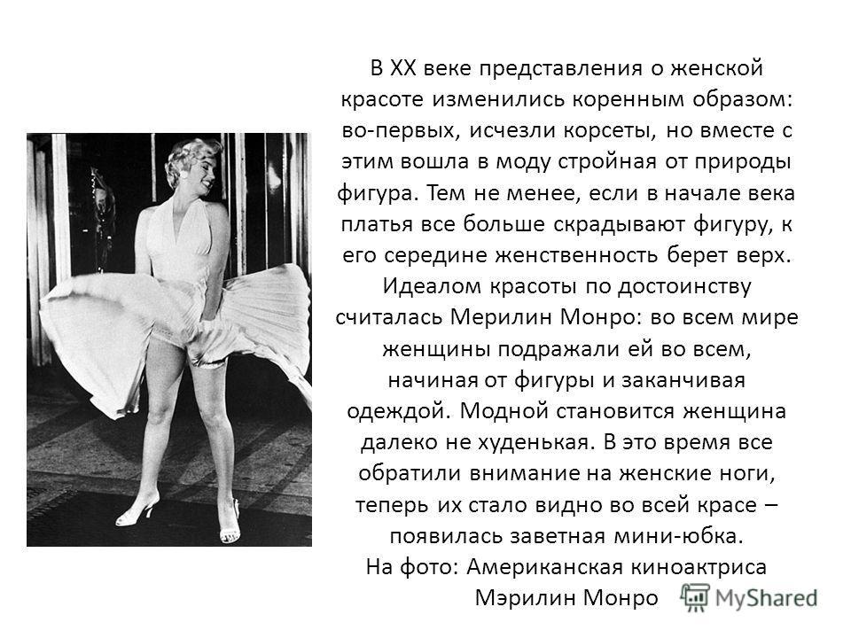 В XX веке представления о женской красоте изменились коренным образом: во-первых, исчезли корсеты, но вместе с этим вошла в моду стройная от природы фигура. Тем не менее, если в начале века платья все больше скрадывают фигуру, к его середине женствен